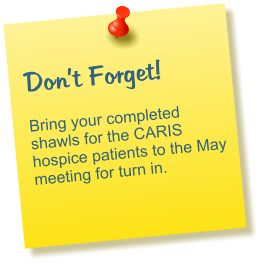 Don't Forget!  Bring your completed shawls for the CARIS hospice patients to the May meeting for turn in.